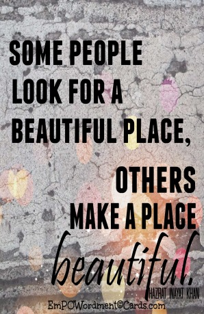 some people look for a beautiful place others make a place beautiful
