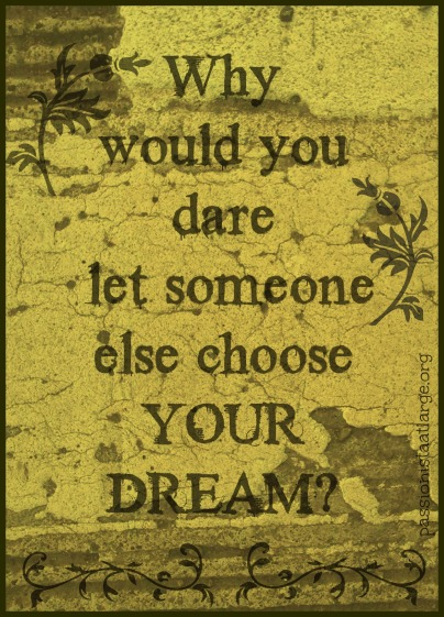 why would you dare let someone else choose your dreams