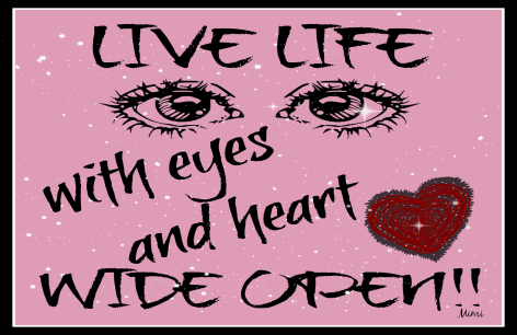 live life with eyes and heart wide open